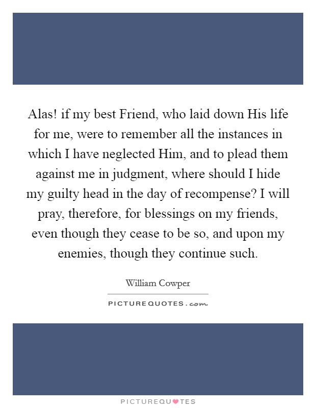 Alas! if my best Friend, who laid down His life for me, were to remember all the instances in which I have neglected Him, and to plead them against me in judgment, where should I hide my guilty head in the day of recompense? I will pray, therefore, for blessings on my friends, even though they cease to be so, and upon my enemies, though they continue such Picture Quote #1