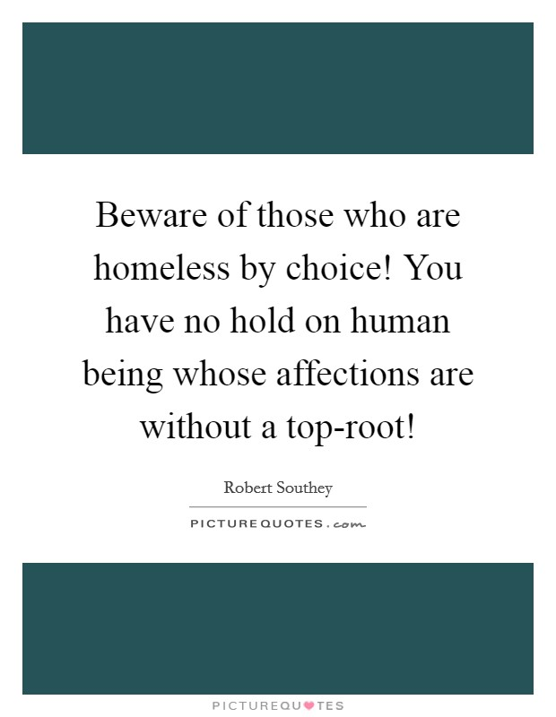 Beware of those who are homeless by choice! You have no hold on human being whose affections are without a top-root! Picture Quote #1