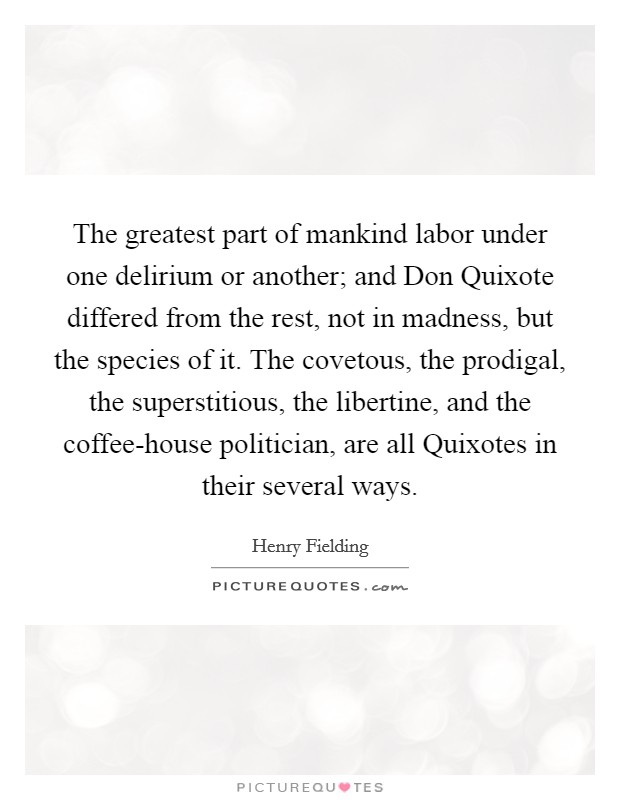 The greatest part of mankind labor under one delirium or another; and Don Quixote differed from the rest, not in madness, but the species of it. The covetous, the prodigal, the superstitious, the libertine, and the coffee-house politician, are all Quixotes in their several ways Picture Quote #1