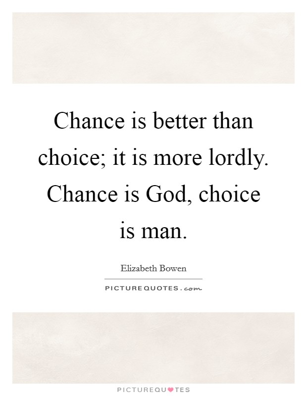 Chance is better than choice; it is more lordly. Chance is God, choice is man Picture Quote #1