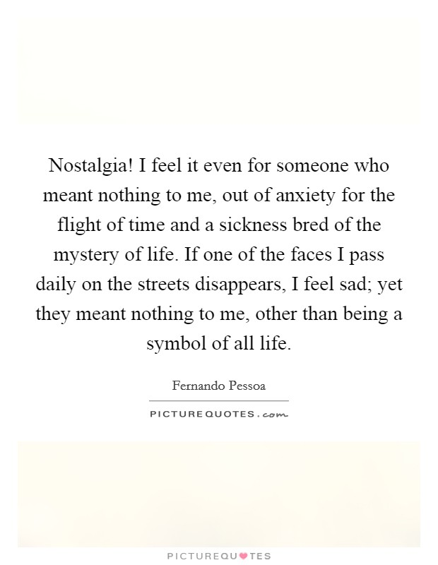 Nostalgia! I feel it even for someone who meant nothing to me, out of anxiety for the flight of time and a sickness bred of the mystery of life. If one of the faces I pass daily on the streets disappears, I feel sad; yet they meant nothing to me, other than being a symbol of all life Picture Quote #1
