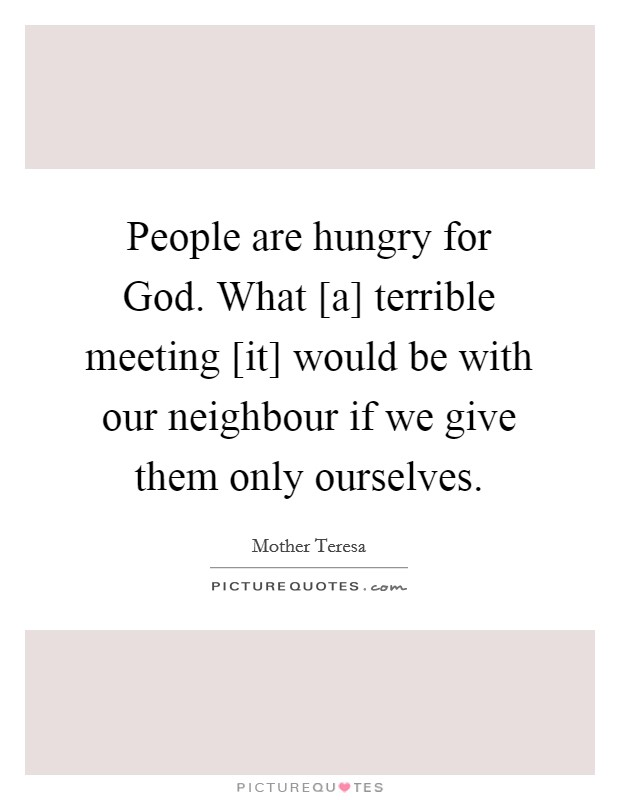 People are hungry for God. What [a] terrible meeting [it] would be with our neighbour if we give them only ourselves Picture Quote #1