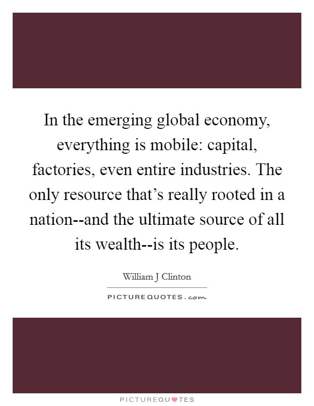 In the emerging global economy, everything is mobile: capital, factories, even entire industries. The only resource that's really rooted in a nation--and the ultimate source of all its wealth--is its people Picture Quote #1