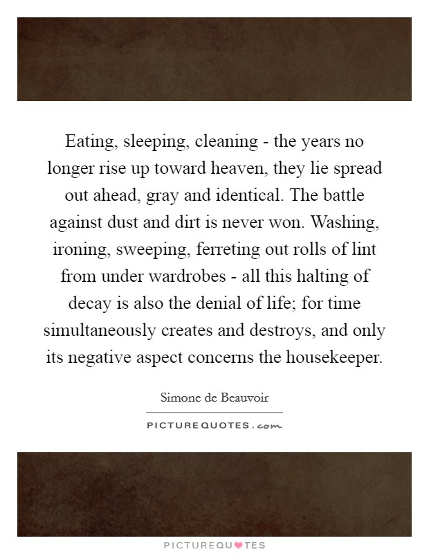 Eating, sleeping, cleaning - the years no longer rise up toward heaven, they lie spread out ahead, gray and identical. The battle against dust and dirt is never won. Washing, ironing, sweeping, ferreting out rolls of lint from under wardrobes - all this halting of decay is also the denial of life; for time simultaneously creates and destroys, and only its negative aspect concerns the housekeeper Picture Quote #1
