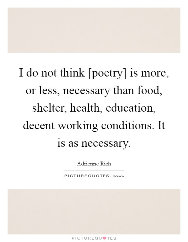 I do not think [poetry] is more, or less, necessary than food, shelter, health, education, decent working conditions. It is as necessary Picture Quote #1