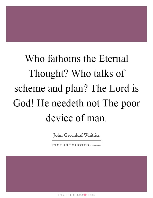 Who fathoms the Eternal Thought? Who talks of scheme and plan? The Lord is God! He needeth not The poor device of man Picture Quote #1