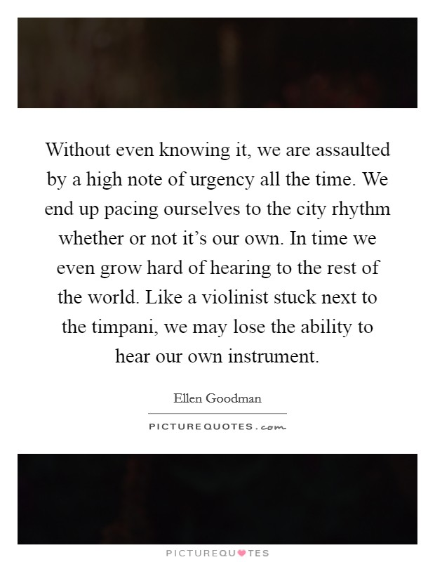 Without even knowing it, we are assaulted by a high note of urgency all the time. We end up pacing ourselves to the city rhythm whether or not it's our own. In time we even grow hard of hearing to the rest of the world. Like a violinist stuck next to the timpani, we may lose the ability to hear our own instrument Picture Quote #1