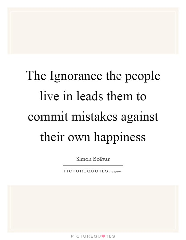 The Ignorance the people live in leads them to commit mistakes against their own happiness Picture Quote #1