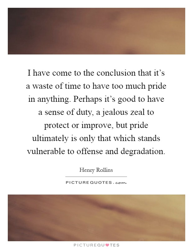 I have come to the conclusion that it's a waste of time to have too much pride in anything. Perhaps it's good to have a sense of duty, a jealous zeal to protect or improve, but pride ultimately is only that which stands vulnerable to offense and degradation Picture Quote #1