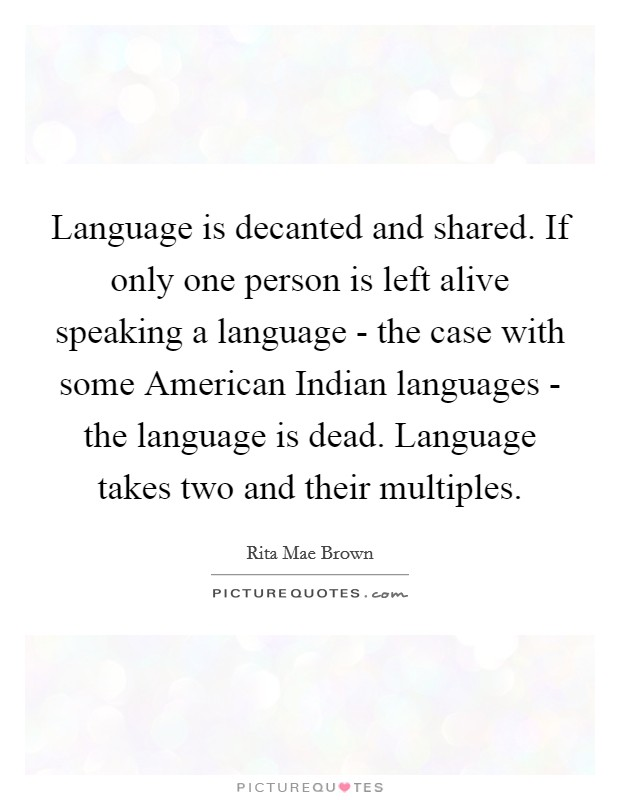 Language is decanted and shared. If only one person is left alive speaking a language - the case with some American Indian languages - the language is dead. Language takes two and their multiples Picture Quote #1