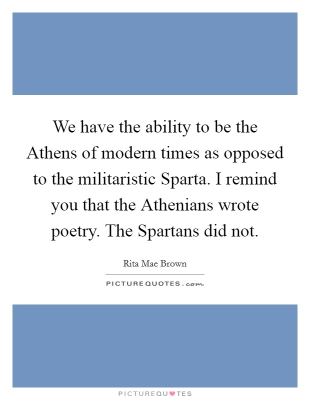 We have the ability to be the Athens of modern times as opposed to the militaristic Sparta. I remind you that the Athenians wrote poetry. The Spartans did not Picture Quote #1