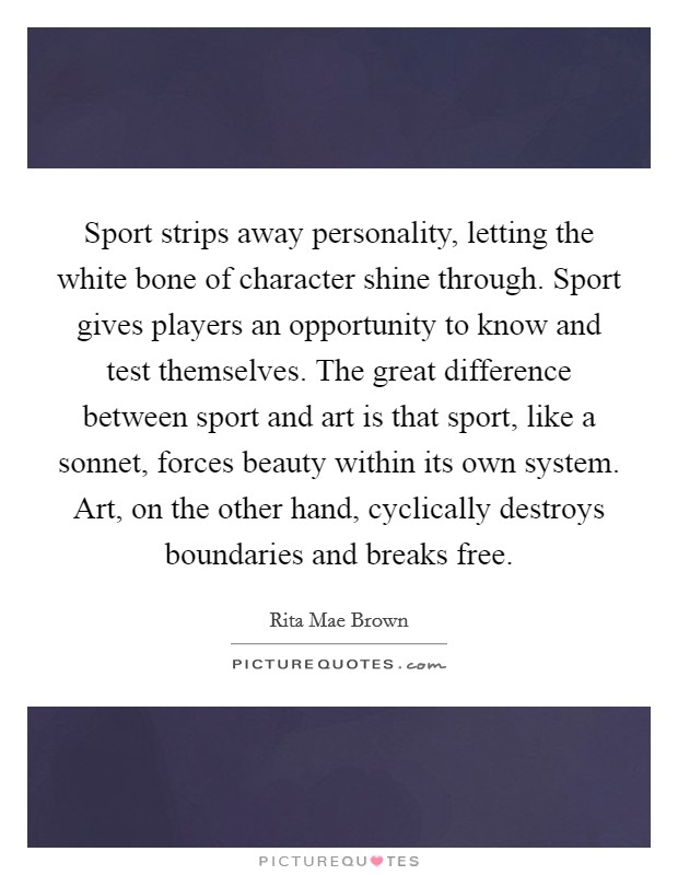 Sport strips away personality, letting the white bone of character shine through. Sport gives players an opportunity to know and test themselves. The great difference between sport and art is that sport, like a sonnet, forces beauty within its own system. Art, on the other hand, cyclically destroys boundaries and breaks free Picture Quote #1