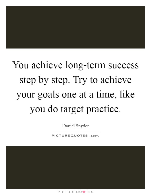 You achieve long-term success step by step. Try to achieve your goals one at a time, like you do target practice Picture Quote #1