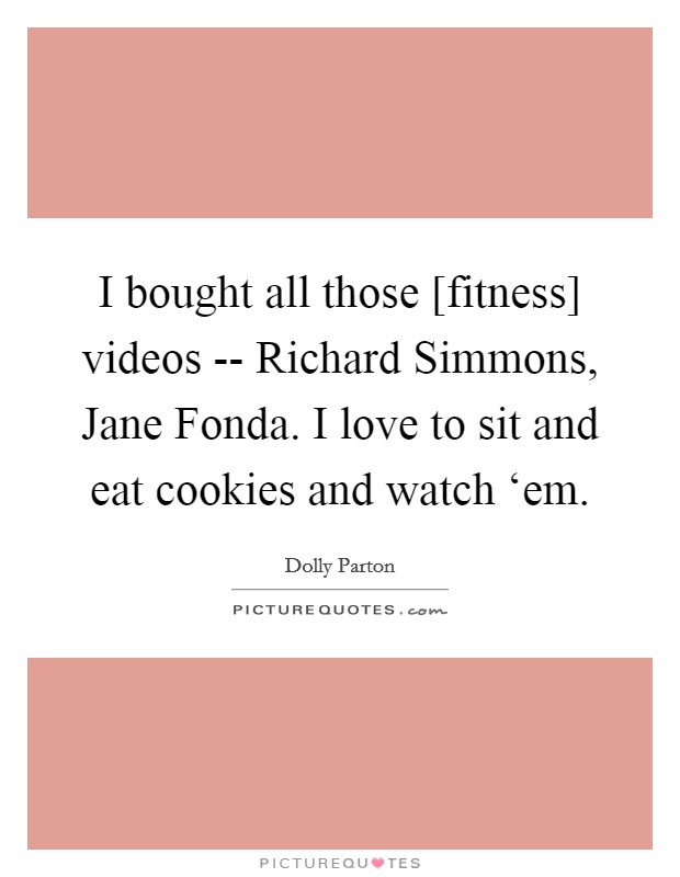 I bought all those [fitness] videos -- Richard Simmons, Jane Fonda. I love to sit and eat cookies and watch 'em Picture Quote #1