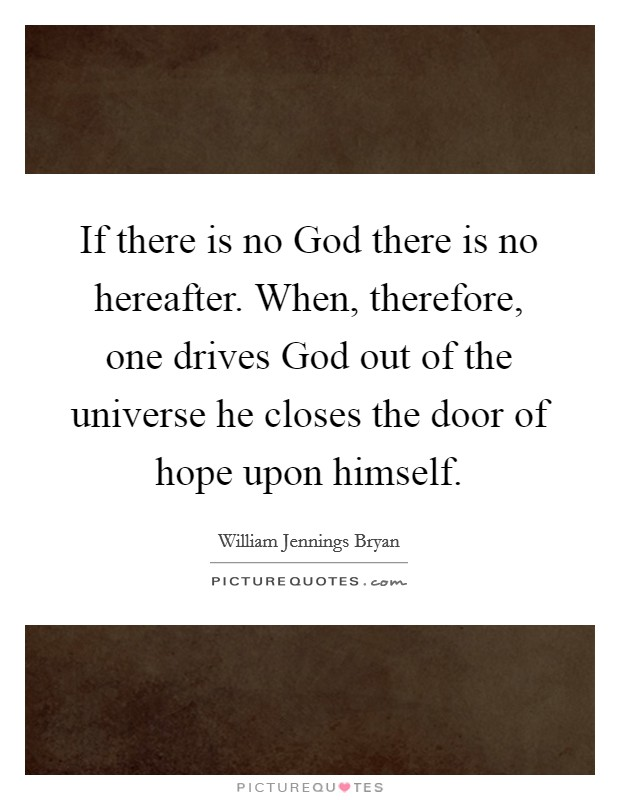 If there is no God there is no hereafter. When, therefore, one drives God out of the universe he closes the door of hope upon himself Picture Quote #1
