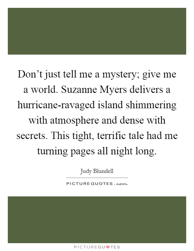 Don't just tell me a mystery; give me a world. Suzanne Myers delivers a hurricane-ravaged island shimmering with atmosphere and dense with secrets. This tight, terrific tale had me turning pages all night long Picture Quote #1
