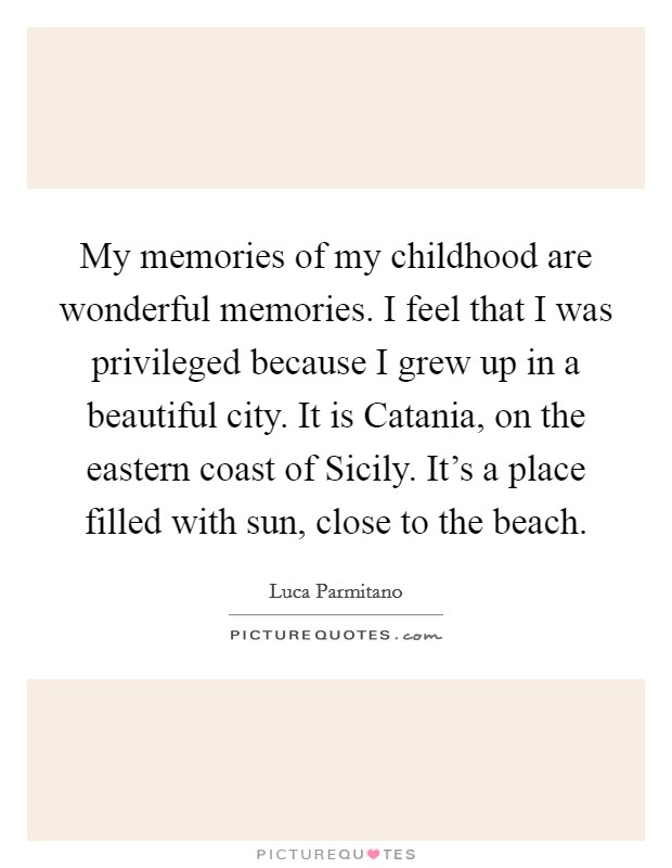 My memories of my childhood are wonderful memories. I feel that I was privileged because I grew up in a beautiful city. It is Catania, on the eastern coast of Sicily. It's a place filled with sun, close to the beach Picture Quote #1