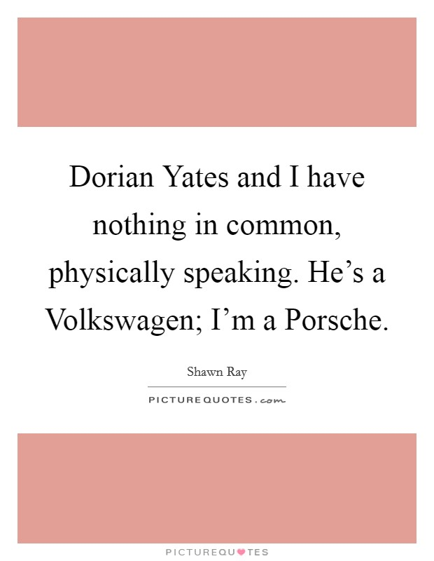 Dorian Yates and I have nothing in common, physically speaking. He's a Volkswagen; I'm a Porsche Picture Quote #1