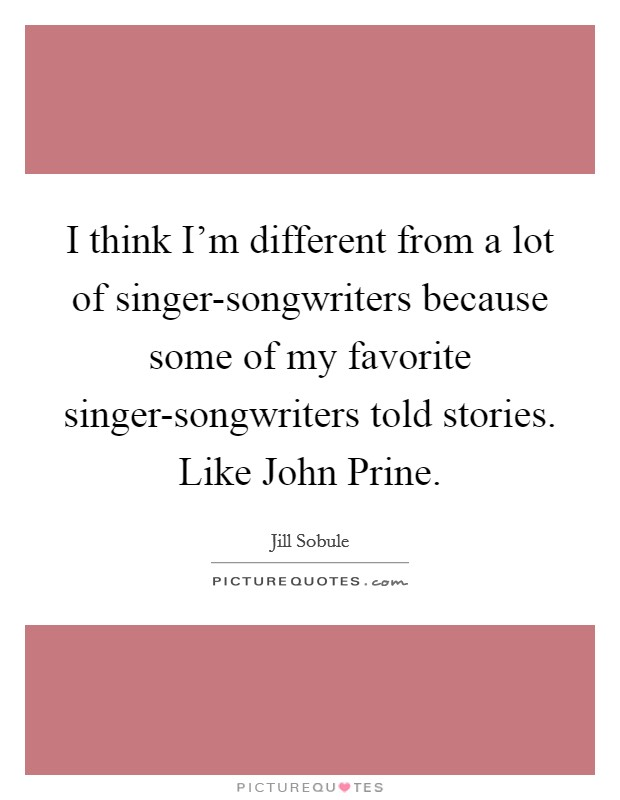 I think I'm different from a lot of singer-songwriters because some of my favorite singer-songwriters told stories. Like John Prine Picture Quote #1