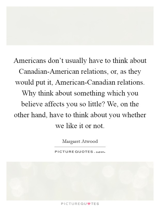 Americans don't usually have to think about Canadian-American relations, or, as they would put it, American-Canadian relations. Why think about something which you believe affects you so little? We, on the other hand, have to think about you whether we like it or not Picture Quote #1