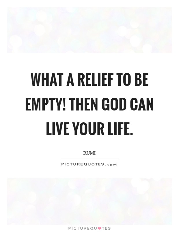 What a relief to be empty! Then God can live your life Picture Quote #1