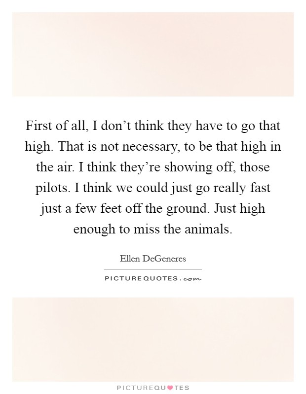 First of all, I don't think they have to go that high. That is not necessary, to be that high in the air. I think they're showing off, those pilots. I think we could just go really fast just a few feet off the ground. Just high enough to miss the animals Picture Quote #1