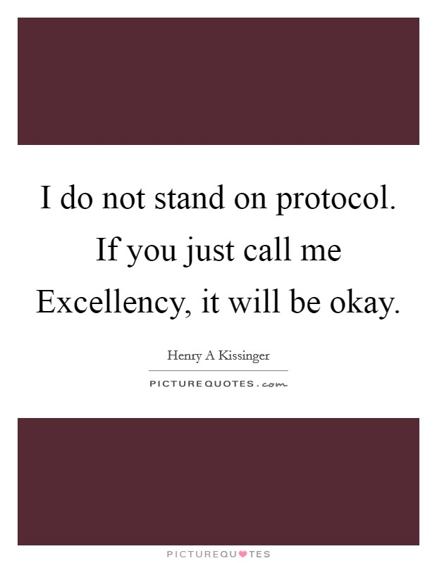 I do not stand on protocol. If you just call me Excellency, it will be okay Picture Quote #1