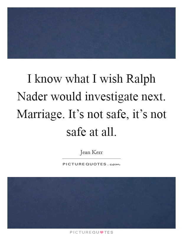 I know what I wish Ralph Nader would investigate next. Marriage. It's not safe, it's not safe at all Picture Quote #1