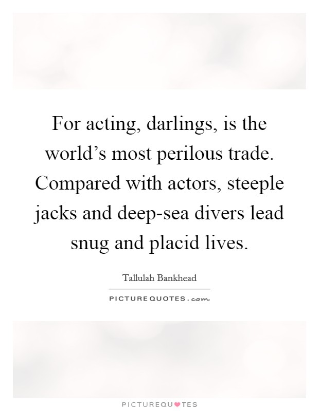 For acting, darlings, is the world's most perilous trade. Compared with actors, steeple jacks and deep-sea divers lead snug and placid lives Picture Quote #1