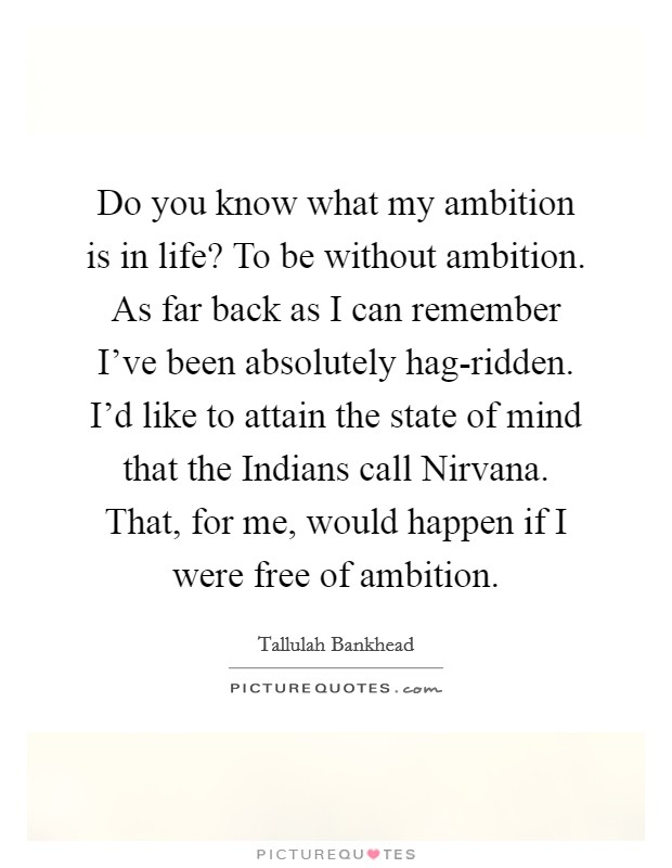 Do you know what my ambition is in life? To be without ambition. As far back as I can remember I've been absolutely hag-ridden. I'd like to attain the state of mind that the Indians call Nirvana. That, for me, would happen if I were free of ambition Picture Quote #1