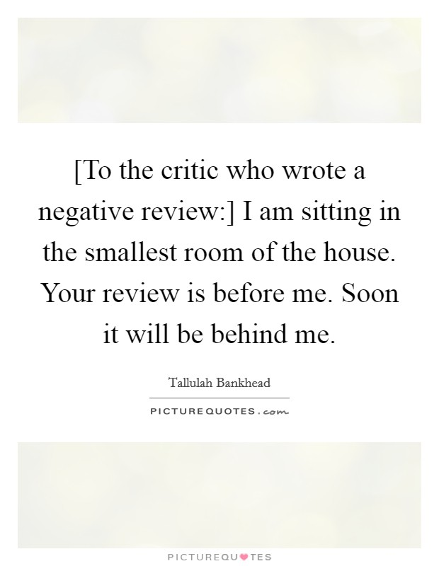 [To the critic who wrote a negative review:] I am sitting in the smallest room of the house. Your review is before me. Soon it will be behind me Picture Quote #1