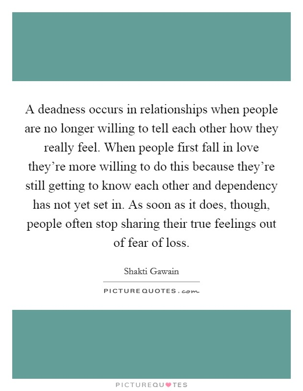 A deadness occurs in relationships when people are no longer willing to tell each other how they really feel. When people first fall in love they're more willing to do this because they're still getting to know each other and dependency has not yet set in. As soon as it does, though, people often stop sharing their true feelings out of fear of loss Picture Quote #1