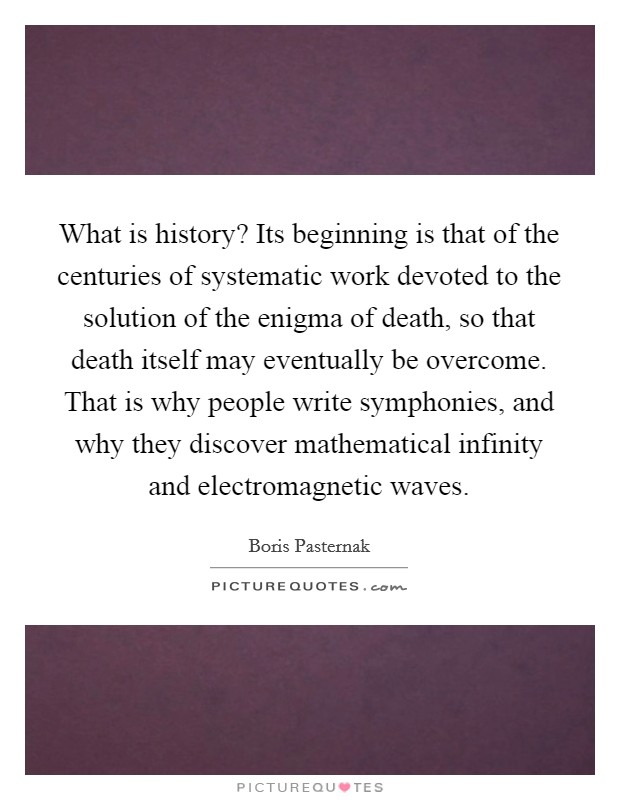 What is history? Its beginning is that of the centuries of systematic work devoted to the solution of the enigma of death, so that death itself may eventually be overcome. That is why people write symphonies, and why they discover mathematical infinity and electromagnetic waves Picture Quote #1