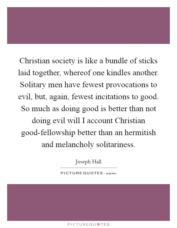 Christian society is like a bundle of sticks laid together, whereof one kindles another. Solitary men have fewest provocations to evil, but, again, fewest incitations to good. So much as doing good is better than not doing evil will I account Christian good-fellowship better than an hermitish and melancholy solitariness Picture Quote #1
