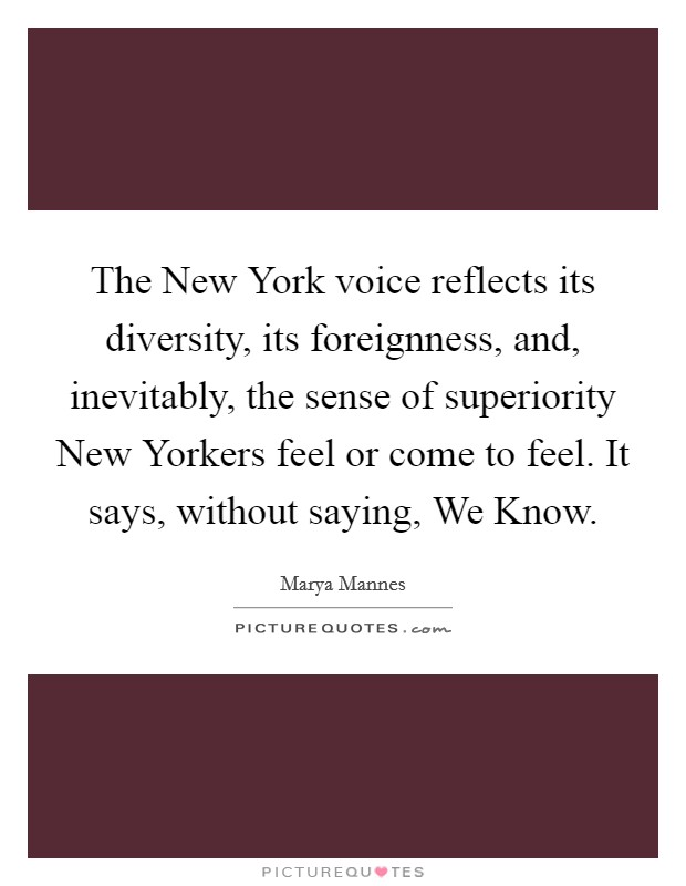 The New York voice reflects its diversity, its foreignness, and, inevitably, the sense of superiority New Yorkers feel or come to feel. It says, without saying, We Know Picture Quote #1