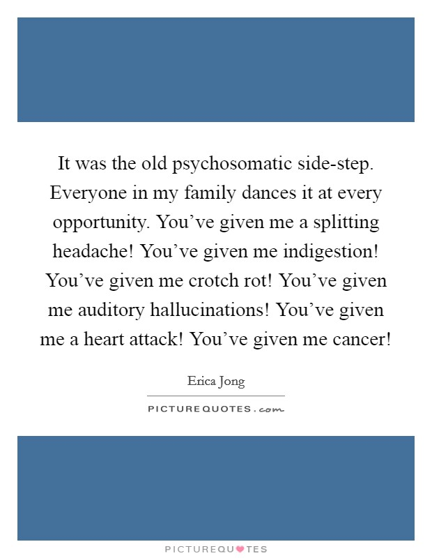 It was the old psychosomatic side-step. Everyone in my family dances it at every opportunity. You've given me a splitting headache! You've given me indigestion! You've given me crotch rot! You've given me auditory hallucinations! You've given me a heart attack! You've given me cancer! Picture Quote #1