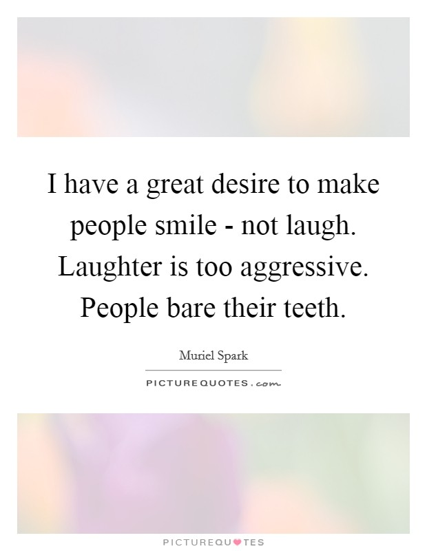 I have a great desire to make people smile - not laugh. Laughter is too aggressive. People bare their teeth Picture Quote #1