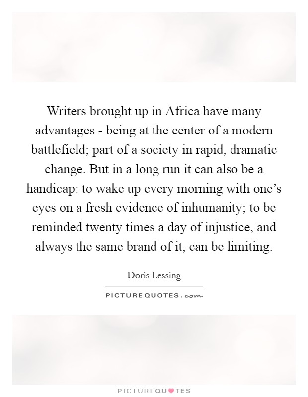 Writers brought up in Africa have many advantages - being at the center of a modern battlefield; part of a society in rapid, dramatic change. But in a long run it can also be a handicap: to wake up every morning with one's eyes on a fresh evidence of inhumanity; to be reminded twenty times a day of injustice, and always the same brand of it, can be limiting Picture Quote #1