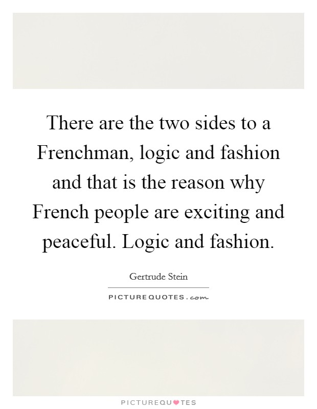 There are the two sides to a Frenchman, logic and fashion and that is the reason why French people are exciting and peaceful. Logic and fashion Picture Quote #1