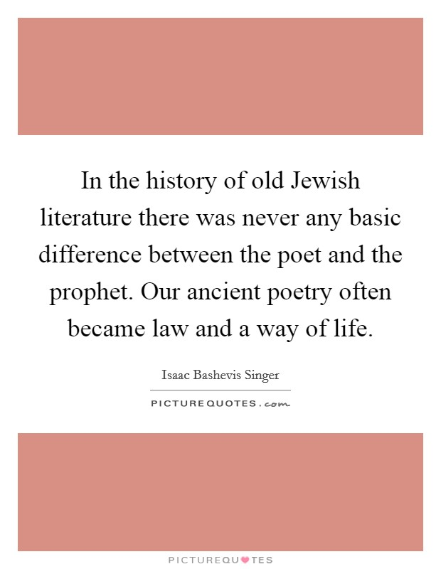 In the history of old Jewish literature there was never any basic difference between the poet and the prophet. Our ancient poetry often became law and a way of life Picture Quote #1