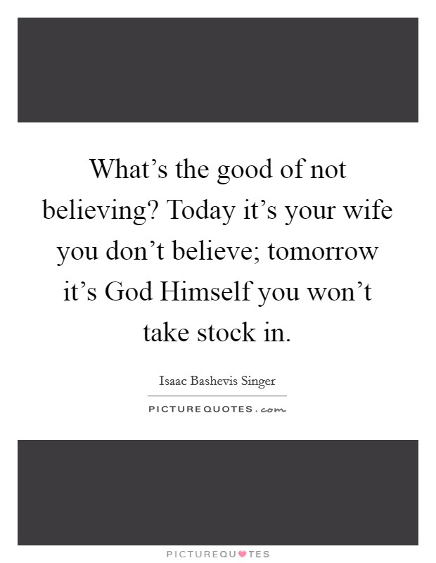 What's the good of not believing? Today it's your wife you don't believe; tomorrow it's God Himself you won't take stock in Picture Quote #1