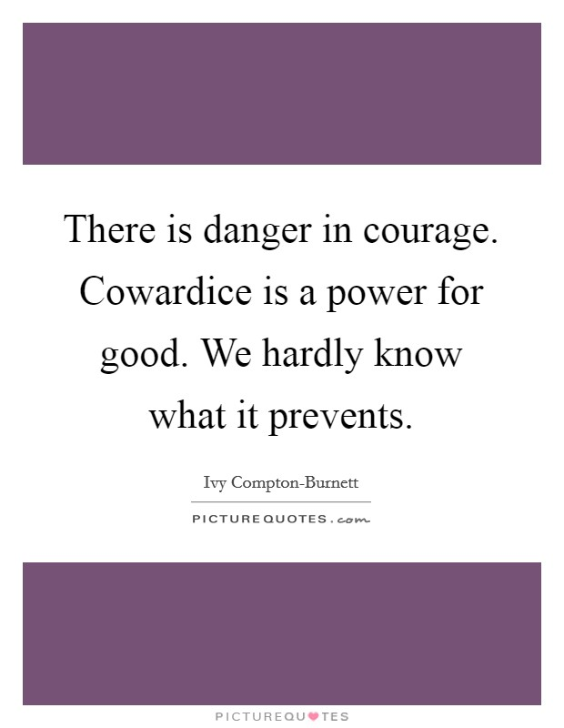 There is danger in courage. Cowardice is a power for good. We hardly know what it prevents Picture Quote #1