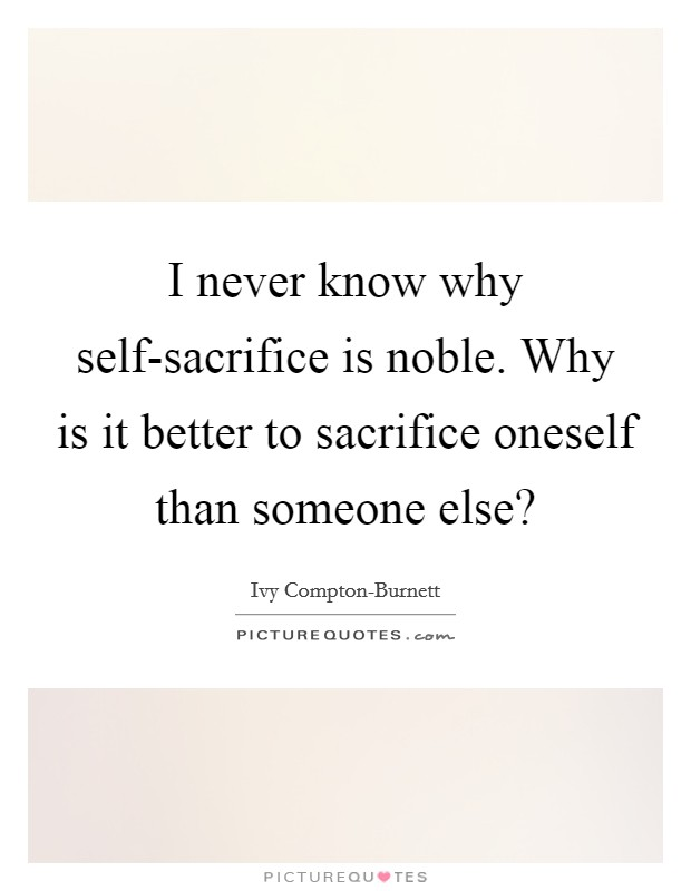 I never know why self-sacrifice is noble. Why is it better to sacrifice oneself than someone else? Picture Quote #1