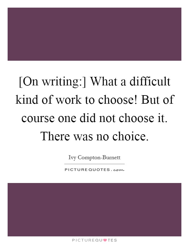 [On writing:] What a difficult kind of work to choose! But of course one did not choose it. There was no choice Picture Quote #1