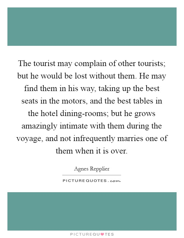 The tourist may complain of other tourists; but he would be lost without them. He may find them in his way, taking up the best seats in the motors, and the best tables in the hotel dining-rooms; but he grows amazingly intimate with them during the voyage, and not infrequently marries one of them when it is over Picture Quote #1