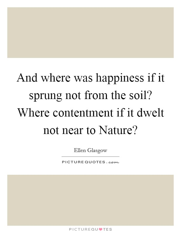 And where was happiness if it sprung not from the soil? Where contentment if it dwelt not near to Nature? Picture Quote #1