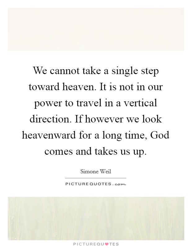 We cannot take a single step toward heaven. It is not in our power to travel in a vertical direction. If however we look heavenward for a long time, God comes and takes us up Picture Quote #1