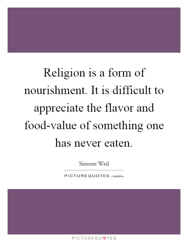 Religion is a form of nourishment. It is difficult to appreciate the flavor and food-value of something one has never eaten Picture Quote #1
