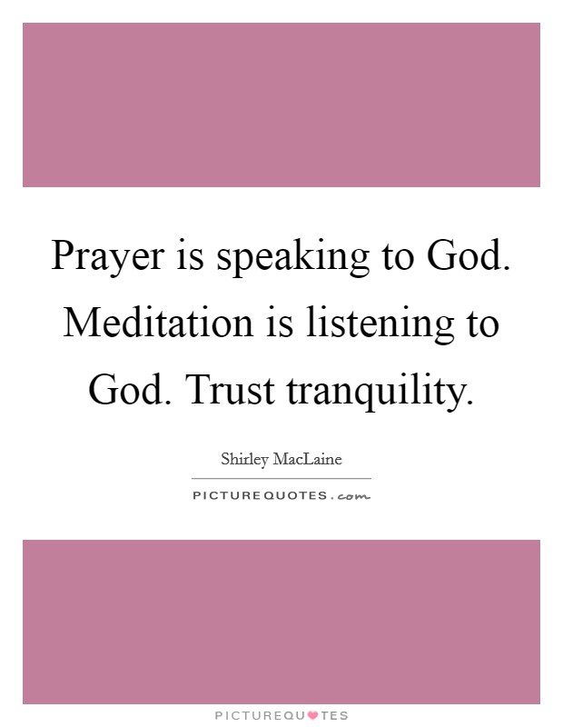 Prayer is speaking to God. Meditation is listening to God. Trust tranquility Picture Quote #1
