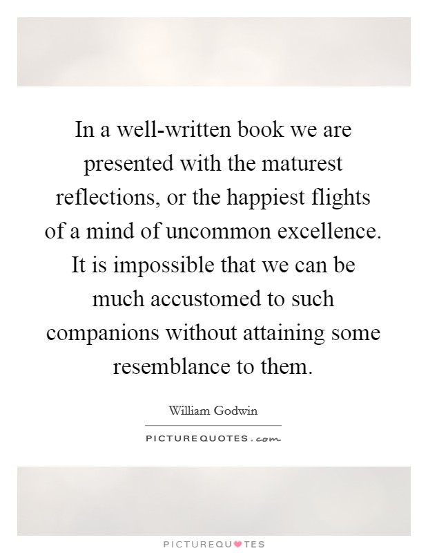 In a well-written book we are presented with the maturest reflections, or the happiest flights of a mind of uncommon excellence. It is impossible that we can be much accustomed to such companions without attaining some resemblance to them Picture Quote #1